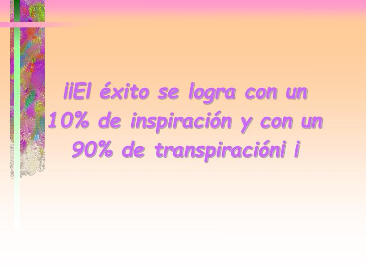 ¡¡El éxito se logra con un 10% de inspiración y con un 90% de transpiración¡ ¡