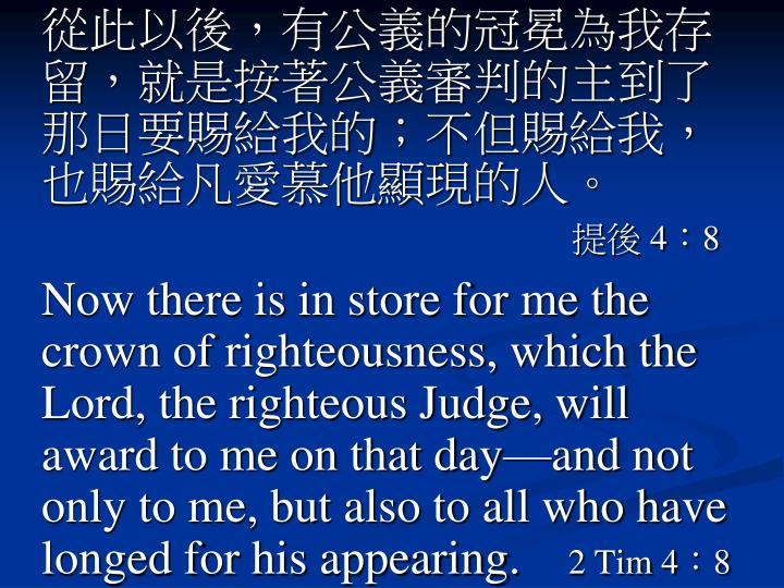 從此以後,有公義的冠冕為我存留,就是按著公義審判的主到了那日要賜給我的;不但賜給我,也賜給凡愛慕他顯現的人。