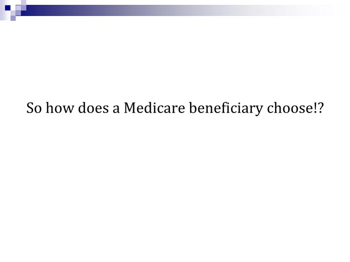 So how does a Medicare beneficiary choose!?