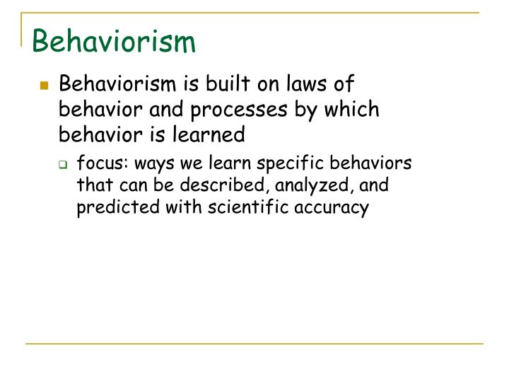 Behaviorism is built on laws of behavior and processes by which behavior is learned