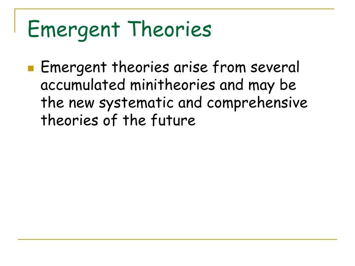 Emergent theories arise from several accumulated minitheories and may be the new systematic and comprehensive theories of the future