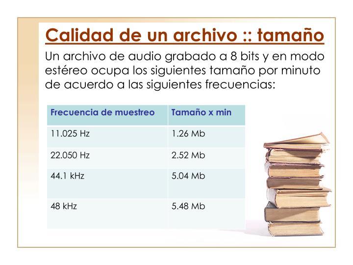 Un archivo de audio grabado a 8 bits y en modo estéreo ocupa los siguientes tamaño por minuto de acuerdo a las siguientes frecuencias: