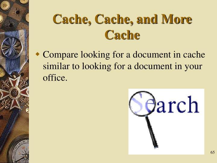 Cache, Cache, and More
