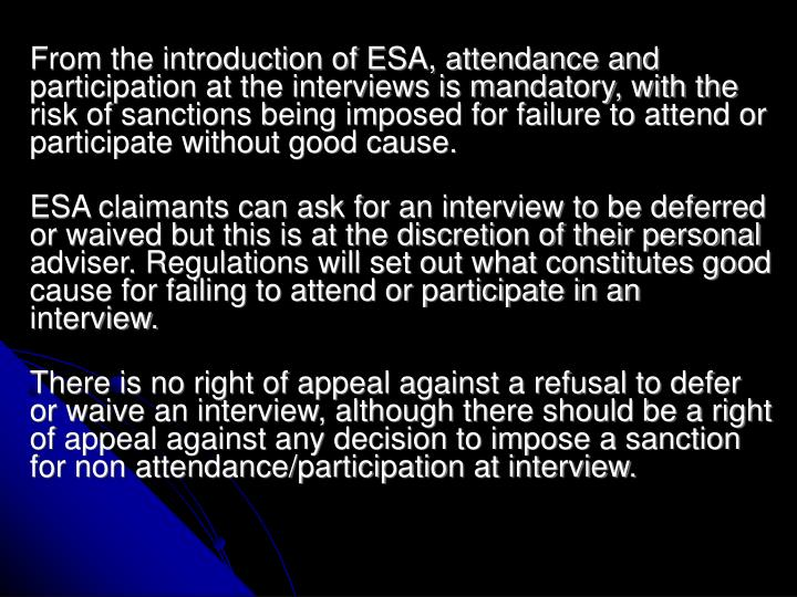 From the introduction of ESA, attendance and participation at the interviews is mandatory, with the risk of sanctions being imposed for failure to attend or participate without good cause.