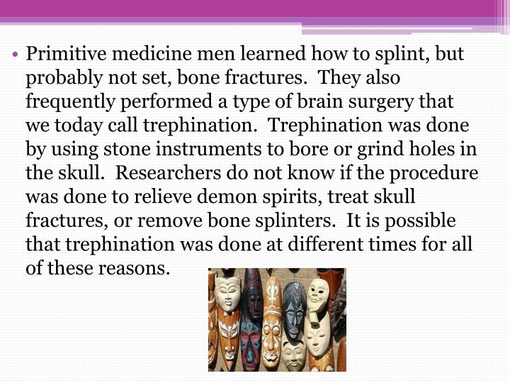 Primitive medicine men learned how to splint, but probably not set, bone fractures.  They also frequently performed a type of brain surgery that we today call trephination.  Trephination was done by using stone instruments to bore or grind holes in the skull.  Researchers do not know if the procedure was done to relieve demon spirits, treat skull fractures, or remove bone splinters.  It is possible that trephination was done at different times for all of these reasons.