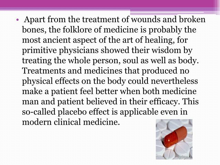 Apart from the treatment of wounds and broken bones, the folklore of medicine is probably the most ancient aspect of the art of healing, for primitive physicians showed their wisdom by treating the whole person, soul as well as body. Treatments and medicines that produced no physical effects on the body could nevertheless make a patient feel better when both medicine man and patient believed in their efficacy. This so-called placebo effect is applicable even in modern clinical medicine.
