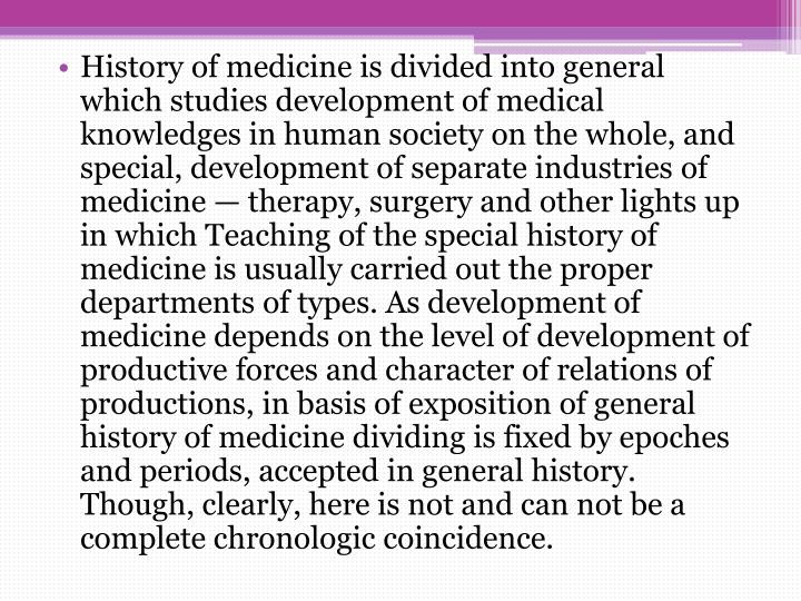 History of medicine is divided into general which studies development of medical knowledges in human...