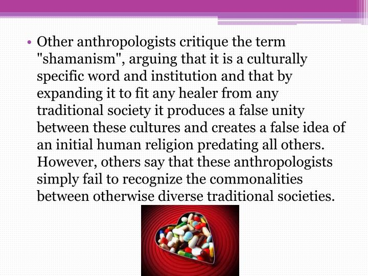 "Other anthropologists critique the term ""shamanism"", arguing that it is a culturally specific word and institution and that by expanding it to fit any healer from any traditional society it produces a false unity between these cultures and creates a false idea of an initial human religion predating all others. However, others say that these anthropologists simply fail to recognize the commonalities between otherwise diverse traditional societies."