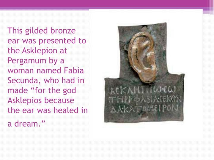 "This gilded bronze ear was presented to the Asklepion at Pergamum by a woman named Fabia Secunda, who had in made ""for the god Asklepios because the ear was healed in a dream."""