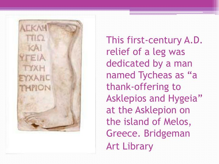 "This first-century A.D. relief of a leg was dedicated by a man named Tycheas as ""a thank-offering to Asklepios and Hygeia"" at the Asklepion on the island of Melos, Greece. Bridgeman Art Library"