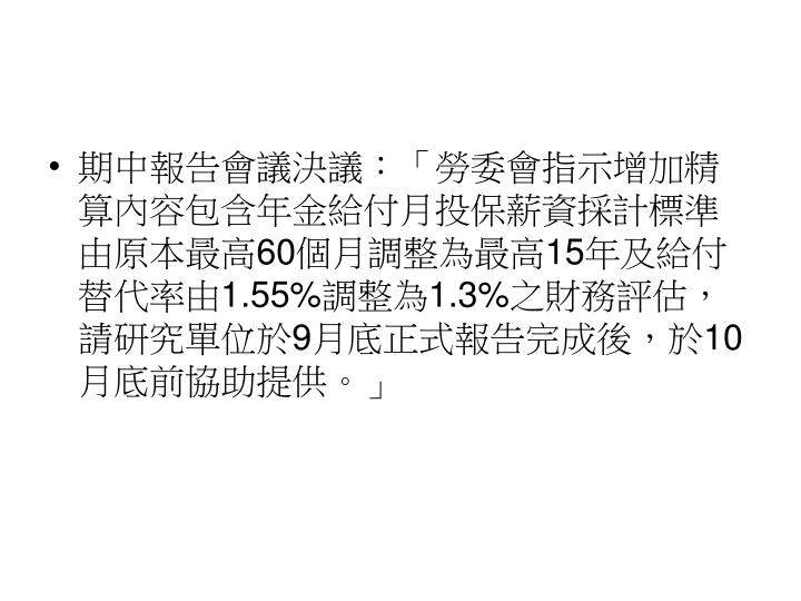 期中報告會議決議:「勞委會指示增加精算內容包含年金給付月投保薪資採計標準由原本最高