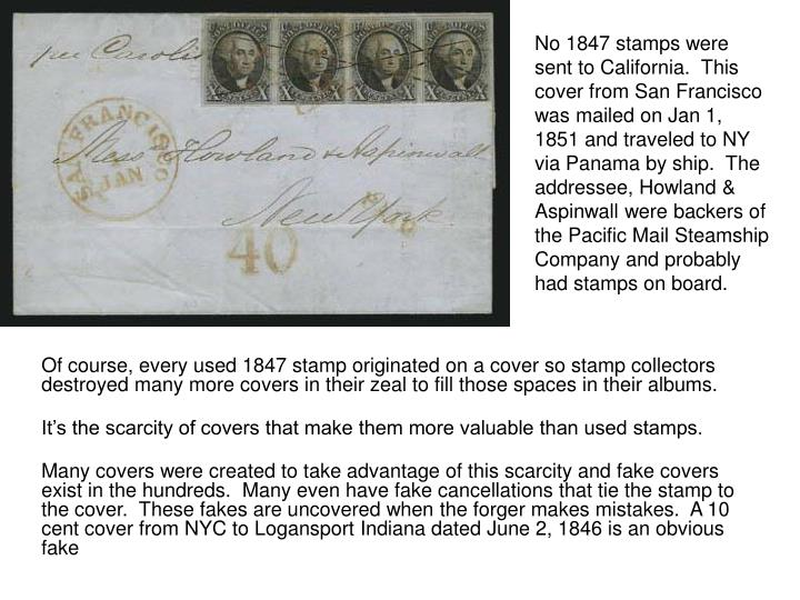 No 1847 stamps were sent to California.  This cover from San Francisco was mailed on Jan 1, 1851 and traveled to NY via Panama by ship.  The addressee, Howland & Aspinwall were backers of the Pacific Mail Steamship Company and probably had stamps on board.