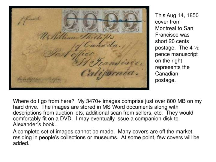 This Aug 14, 1850 cover from Montreal to San Francisco was short 20 cents postage.  The 4 ½ pence manuscript on the right represents the Canadian postage.