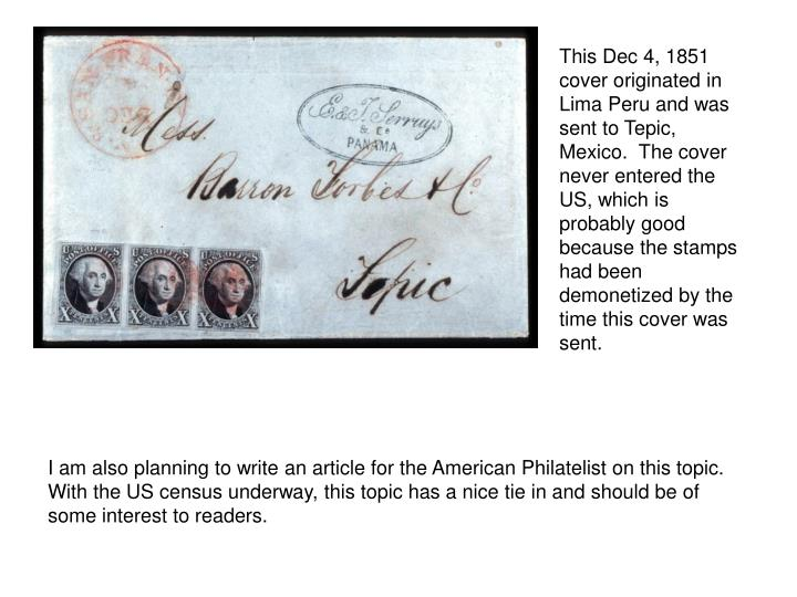 This Dec 4, 1851 cover originated in Lima Peru and was sent to Tepic, Mexico.  The cover never entered the US, which is probably good because the stamps had been demonetized by the time this cover was sent.