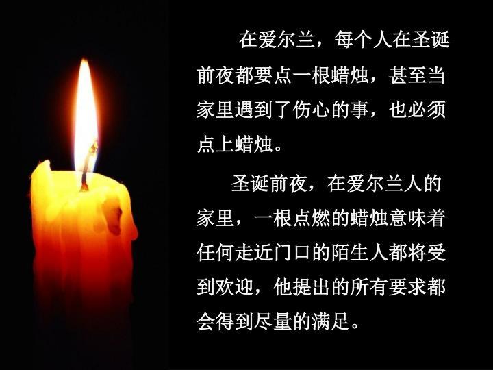 在爱尔兰,每个人在圣诞前夜都要点一根蜡烛,甚至当家里遇到了伤心的事,也必须点上蜡烛。