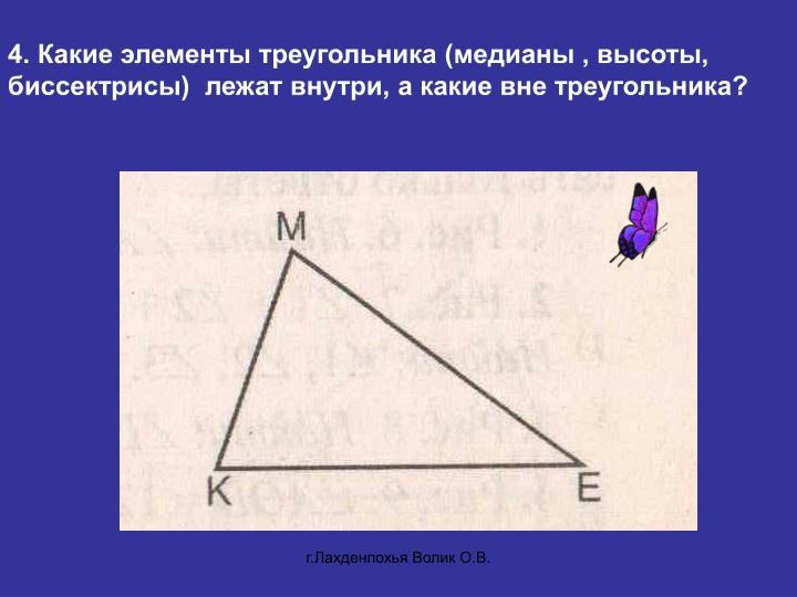 4. Какие элементы треугольника (медианы , высоты, биссектрисы)  лежат внутри, а какие вне треугольника?