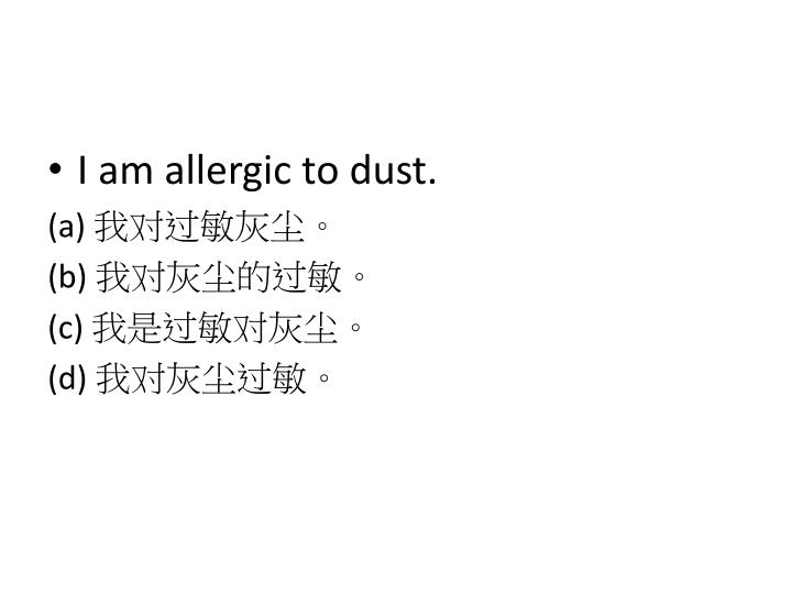 I am allergic to dust.