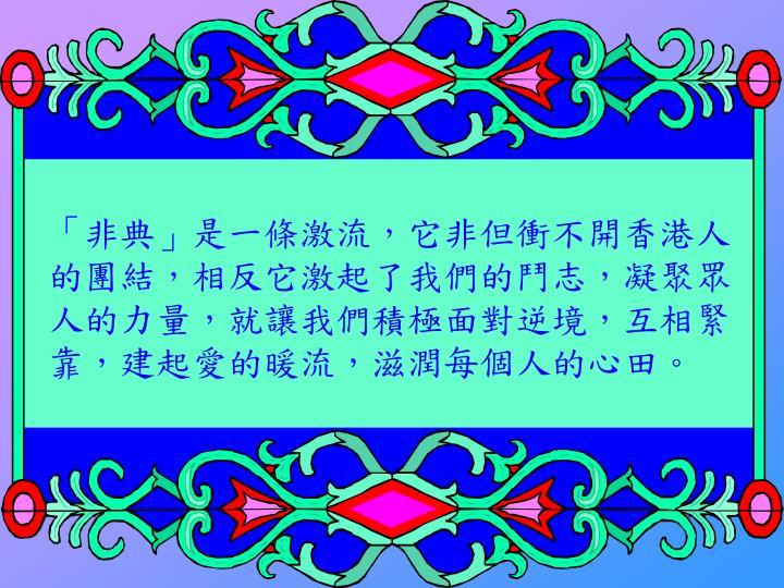 「非典」是一條激流,它非但衝不開香港人的團結,相反它激起了我們的鬥志,凝聚眾人的力量,就讓我們積極面對逆境,互相緊靠,建起愛的暖流,滋潤每個人的心田。