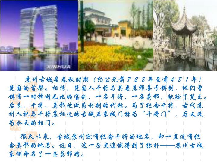 """苏州古城是春秋时期(约公元前722年至前481年)楚国的首都。相传,楚国人干将与其妻莫邪善于铸剑,他们曾铸有一对锋利无比的宝剑,一名干将,一名莫邪,献给了楚王。后来,干将、莫邪被做为利剑的代称。为了纪念干将,古代苏州人把与干将墓相近的古城正东城门称为""""干将门"""",后又改为今天的相门。"""