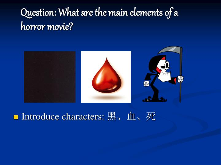 Question: What are the main elements of a horror movie?