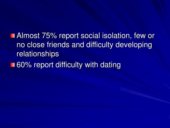 Almost 75% report social isolation, few or no close friends and difficulty developing relationships
