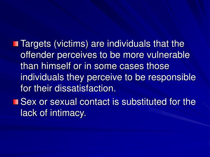 Targets (victims) are individuals that the offender perceives to be more vulnerable than himself or in some cases those individuals they perceive to be responsible for their dissatisfaction.