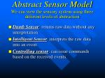 abstract sensor model we can view the sensory system using three different levels of abstraction