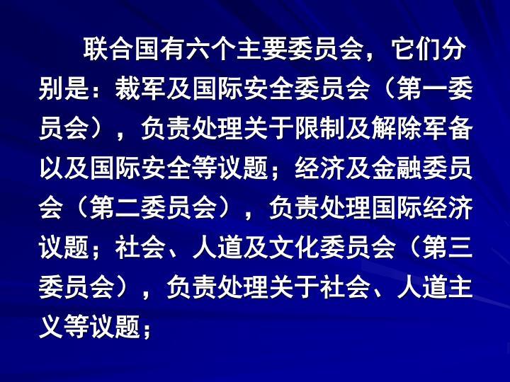 联合国有六个主要委员会,它们分别是:裁军及国际安全委员会(第一委员会),负责处理关于限制及解除军备以及国际安全等议题;经济及金融委员会(第二委员会),负责处理国际经济议题;社会、人道及文化委员会(第三委员会),负责处理关于社会、人道主义等议题;