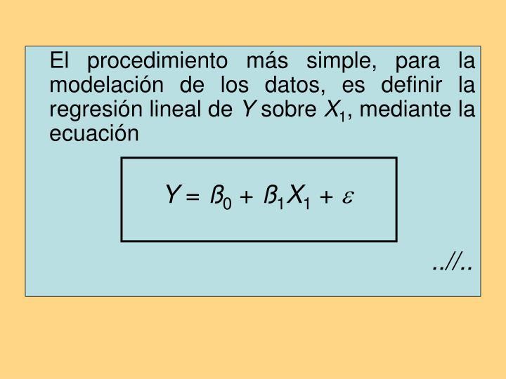 El procedimiento más simple, para la modelación de los datos, es definir la regresión lineal de