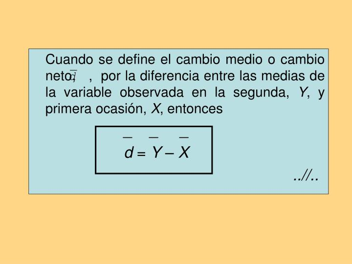 Cuando se define el cambio medio o cambio neto,   ,  por la diferencia entre las medias de la variable observada en la segunda,