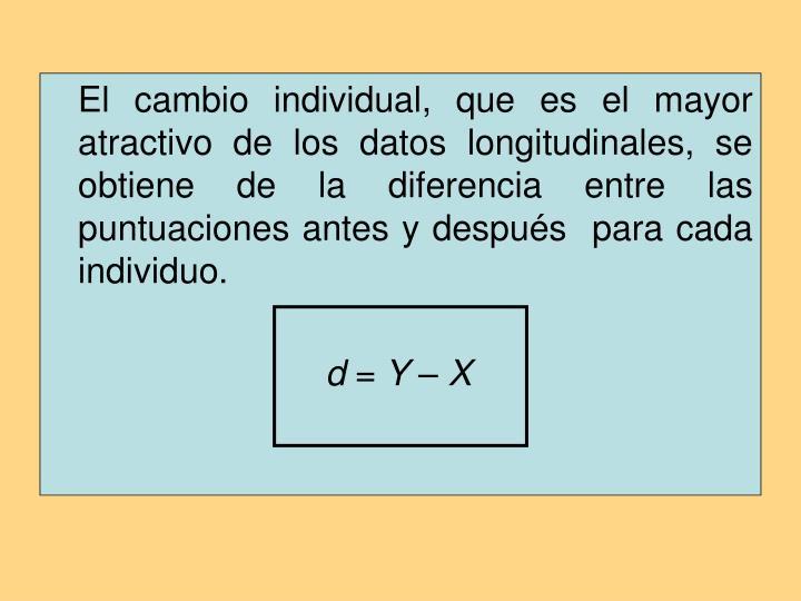 El cambio individual, que es el mayor atractivo de los datos longitudinales, se obtiene de la diferencia entre las puntuaciones antes y después  para cada individuo.