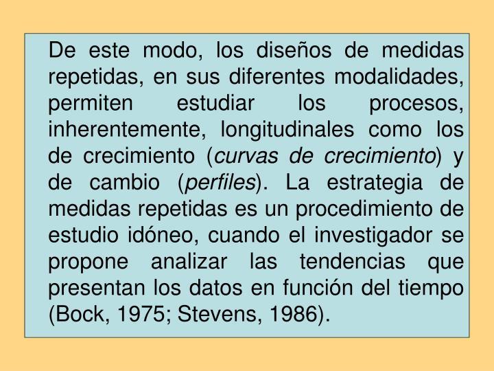 De este modo, los diseños de medidas repetidas, en sus diferentes modalidades, permiten estudiar los procesos, inherentemente, longitudinales como los de crecimiento (