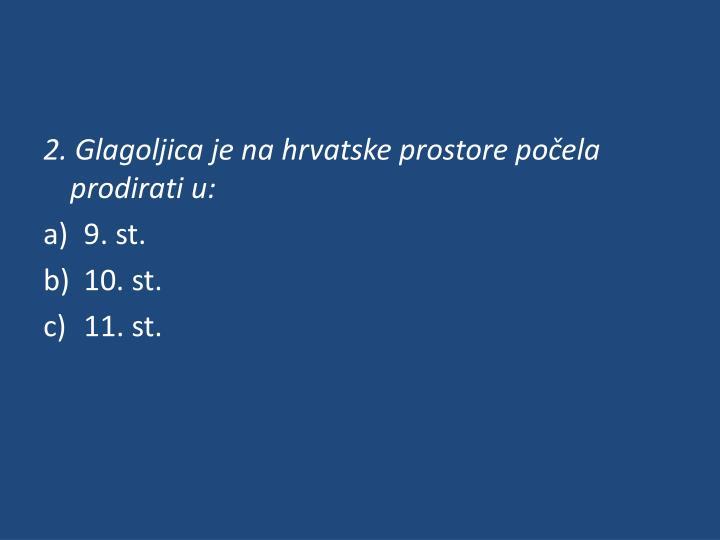2. Glagoljica je na hrvatske prostore počela prodirati u: