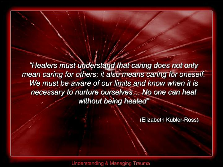 """Healers must understand that caring does not only mean caring for others; it also means caring for oneself. We must be aware of our limits and know when it is necessary to nurture ourselves… No one can heal without being healed"""