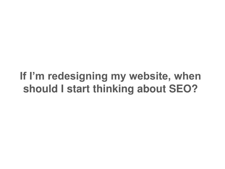 If I'm redesigning my website, when should I start thinking about SEO?