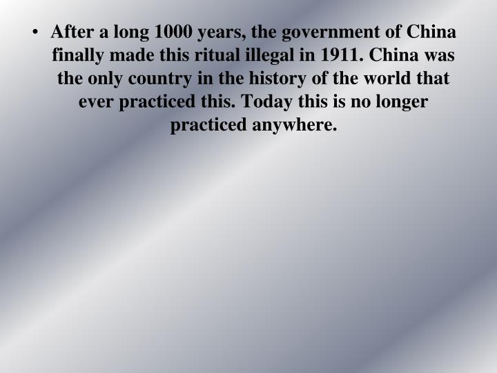 After a long 1000 years, the government of China finally made this ritual illegal in 1911. China was the only country in the history of the world that ever practiced this. Today this is no longer practiced anywhere.