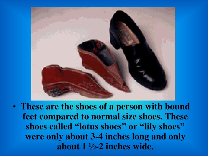 "These are the shoes of a person with bound feet compared to normal size shoes. These shoes called ""lotus shoes"" or ""lily shoes"" were only about 3-4 inches long and only about 1 ½-2 inches wide."