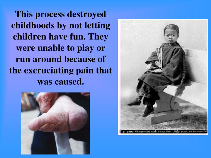 This process destroyed childhoods by not letting children have fun. They were unable to play or run around because of the excruciating pain that was caused.