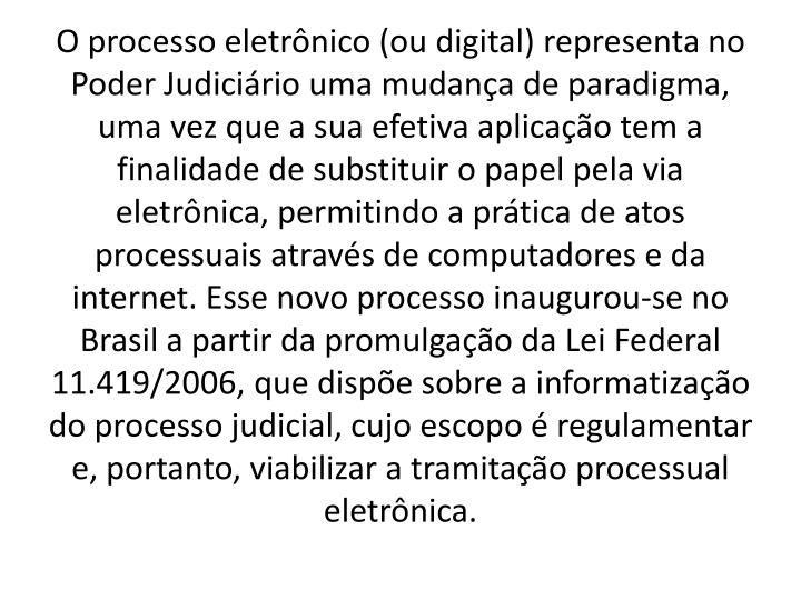 O processo eletrônico (ou digital) representa no Poder Judiciário uma mudança de paradigma, uma vez que a sua efetiva aplicação tem a finalidade de substituir o papel pela via eletrônica, permitindo a prática de atos processuais através de computadores e da internet. Esse novo processo inaugurou-se no Brasil a partir da promulgação da Lei Federal 11.419/2006, que dispõe sobre a informatização do processo judicial, cujo escopo é regulamentar e, portanto, viabilizar a tramitação processual eletrônica.