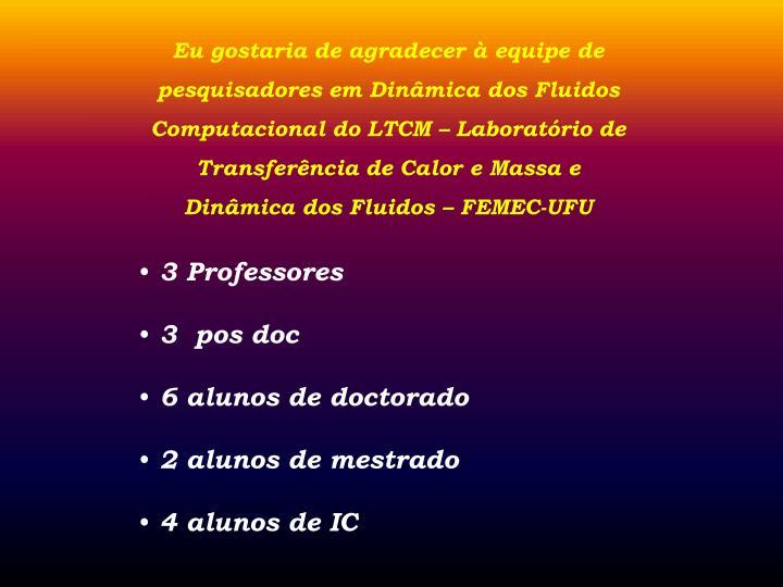 Eu gostaria de agradecer  equipe de pesquisadores em Dinmica dos Fluidos Computacional do LTCM  Laboratrio de Transferncia de Calor e Massa e Dinmica dos Fluidos  FEMEC-UFU