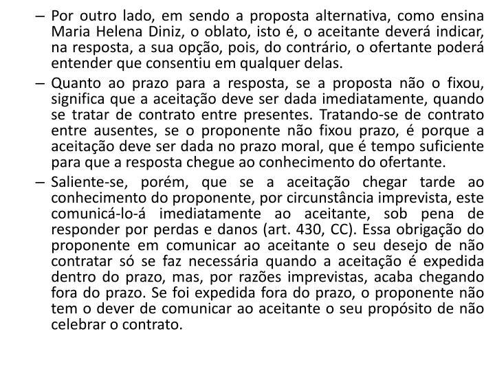 Por outro lado, em sendo a proposta alternativa, como ensina Maria Helena Diniz, o oblato, isto é, o aceitante deverá indicar, na resposta, a sua opção, pois, do contrário, o ofertante poderá entender que consentiu em qualquer delas.