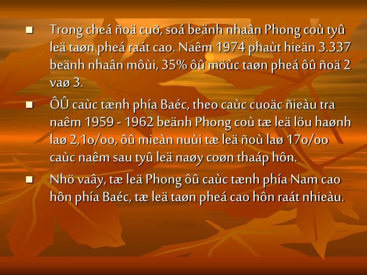 Trong cheá ñoä cuõ, soá beänh nhaân Phong coù tyû leä taøn pheá raát cao. Naêm 1974 phaùt hieän 3.337 beänh nhaân môùi, 35% ôû möùc taøn pheá ôû ñoä 2 vaø 3.