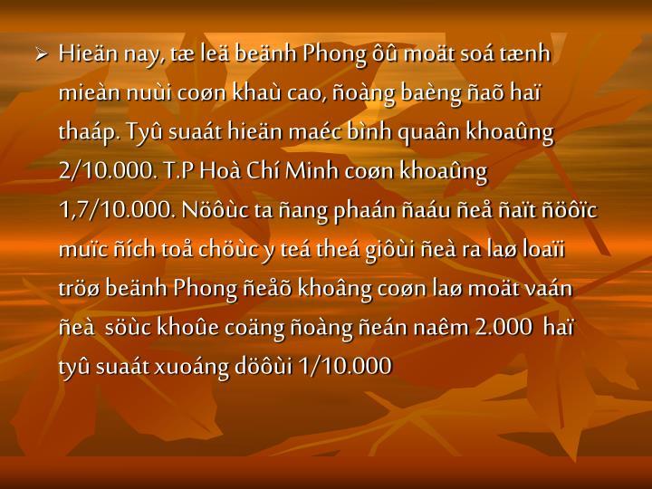 Hien nay, t le benh Phong  mot so tnh mien nui con kha cao, ong bang a ha thap. Ty suat hien mac bnh quan khoang 2/10.000. T.P Ho Ch Minh con khoang 1,7/10.000. Nc ta ang phan au e at c muc ch to chc y te the gii e ra la loai tr benh Phong e khong con la mot van e  sc khoe cong ong en nam 2.000  ha ty suat xuong di 1/10.000