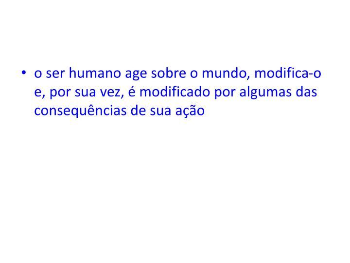 o ser humano age sobre o mundo, modifica-o e, por sua vez, é modificado por algumas das consequências de sua ação