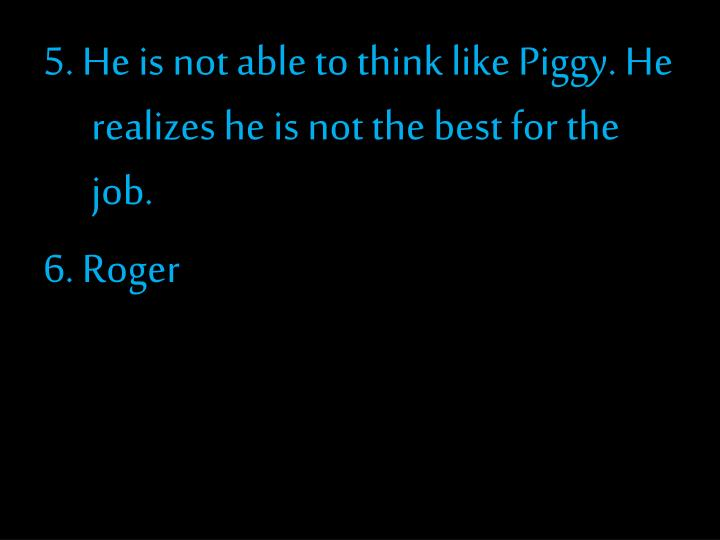 5. He is not able to think like Piggy. He realizes he is not the best for the job.