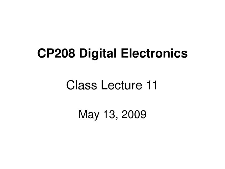 Cp208 digital electronics class lecture 11 may 13 2009