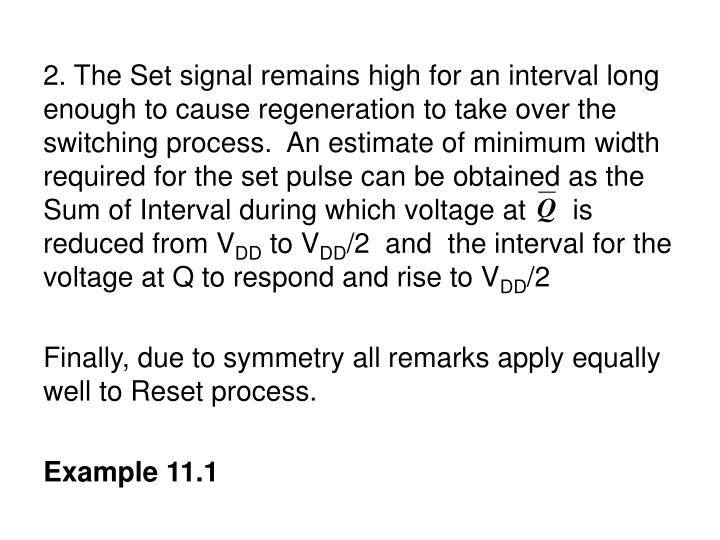 2. The Set signal remains high for an interval long enough to cause regeneration to take over the switching process.  An estimate of minimum width required for the set pulse can be obtained as the Sum of Interval during which voltage at      is reduced from V