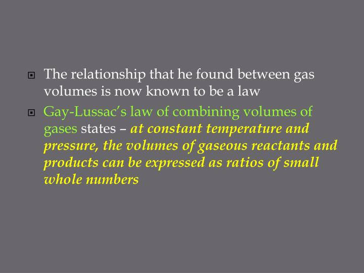 The relationship that he found between gas volumes is now known to be a law