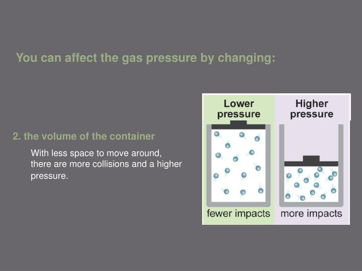 You can affect the gas pressure by changing: