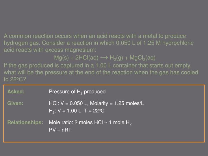 A common reaction occurs when an acid reacts with a metal to produce hydrogen gas. Consider a reaction in which 0.050 L of 1.25 M hydrochloric acid reacts with excess magnesium: